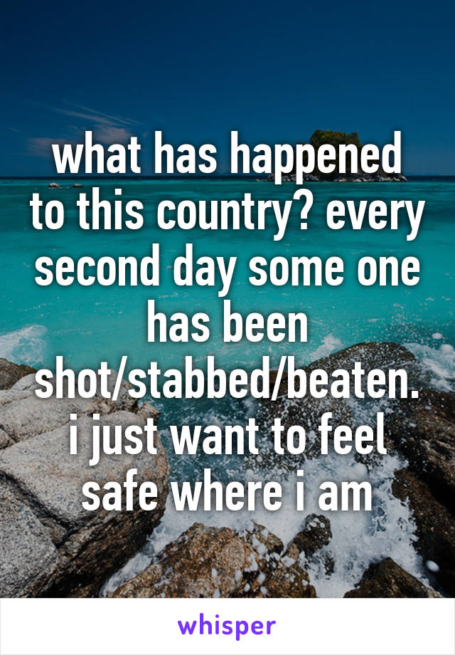 what has happened to this country? every second day some one has been shot/stabbed/beaten. i just want to feel safe where i am