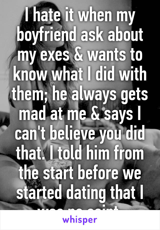 I hate it when my boyfriend ask about my exes & wants to know what I did with them; he always gets mad at me & says I can't believe you did that. I told him from the start before we started dating that I was no saint