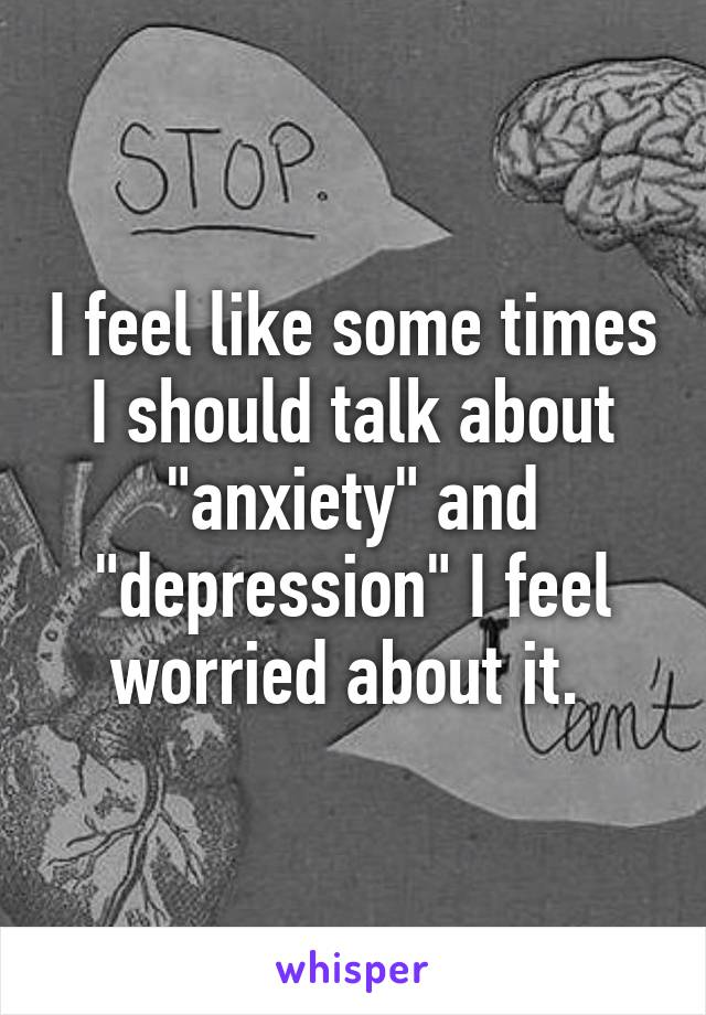"I feel like some times I should talk about ""anxiety"" and ""depression"" I feel worried about it."