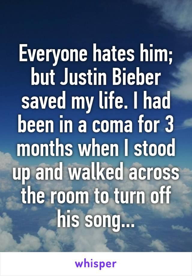 Everyone hates him; but Justin Bieber saved my life. I had been in a coma for 3 months when I stood up and walked across the room to turn off his song...