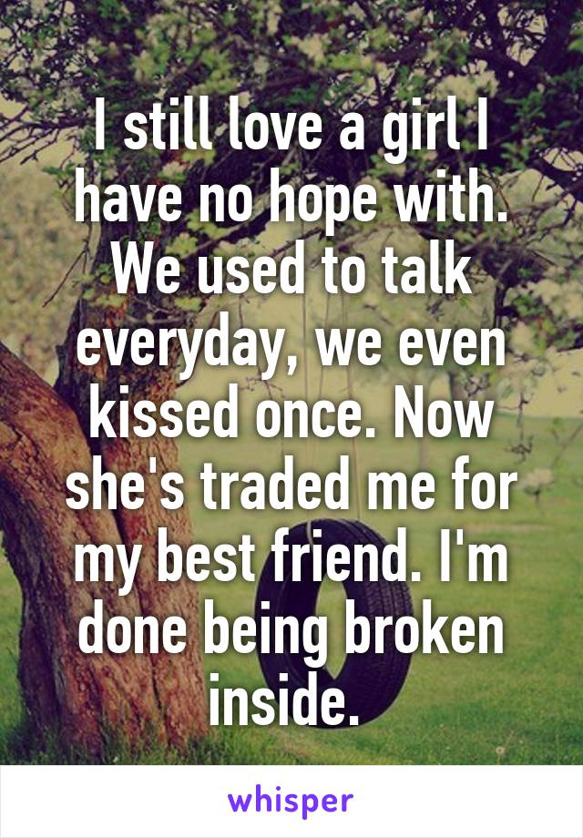 I still love a girl I have no hope with. We used to talk everyday, we even kissed once. Now she's traded me for my best friend. I'm done being broken inside.