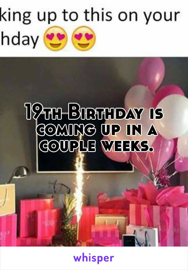 19th Birthday is coming up in a couple weeks.