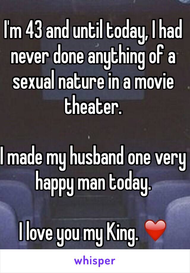 I'm 43 and until today, I had never done anything of a sexual nature in a movie theater.   I made my husband one very happy man today.   I love you my King. ❤️