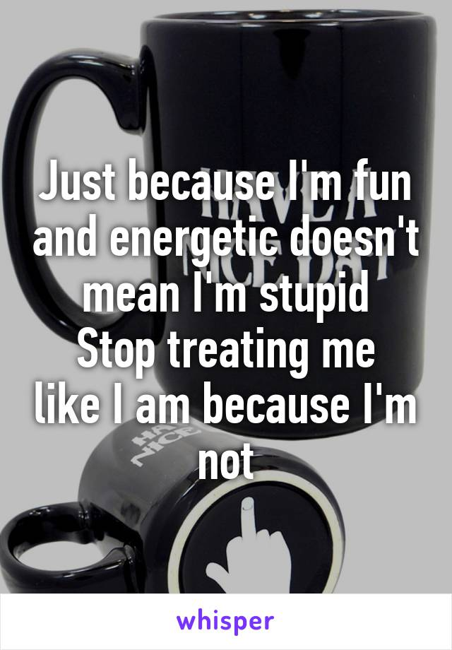 Just because I'm fun and energetic doesn't mean I'm stupid Stop treating me like I am because I'm not
