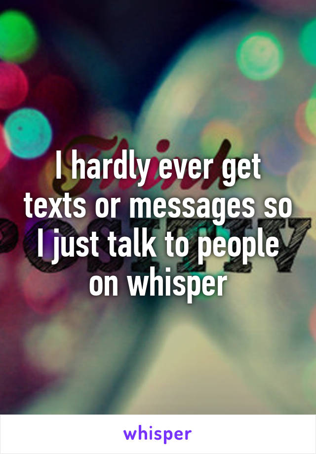 I hardly ever get texts or messages so I just talk to people on whisper