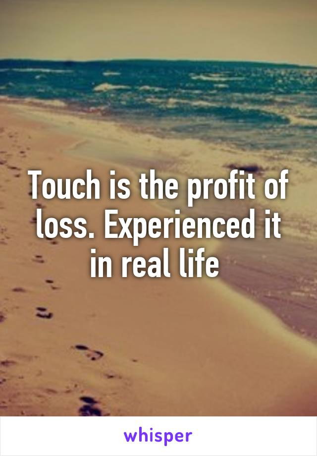 Touch is the profit of loss. Experienced it in real life