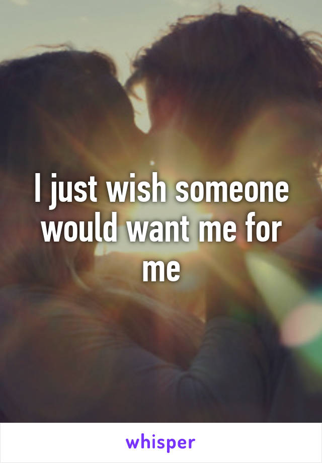 I just wish someone would want me for me