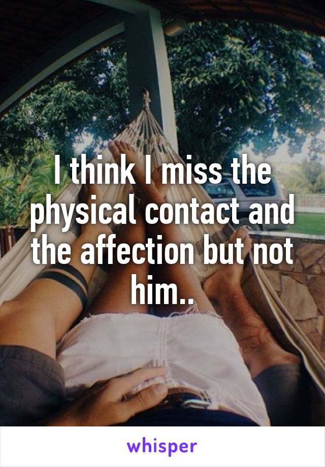 I think I miss the physical contact and the affection but not him..
