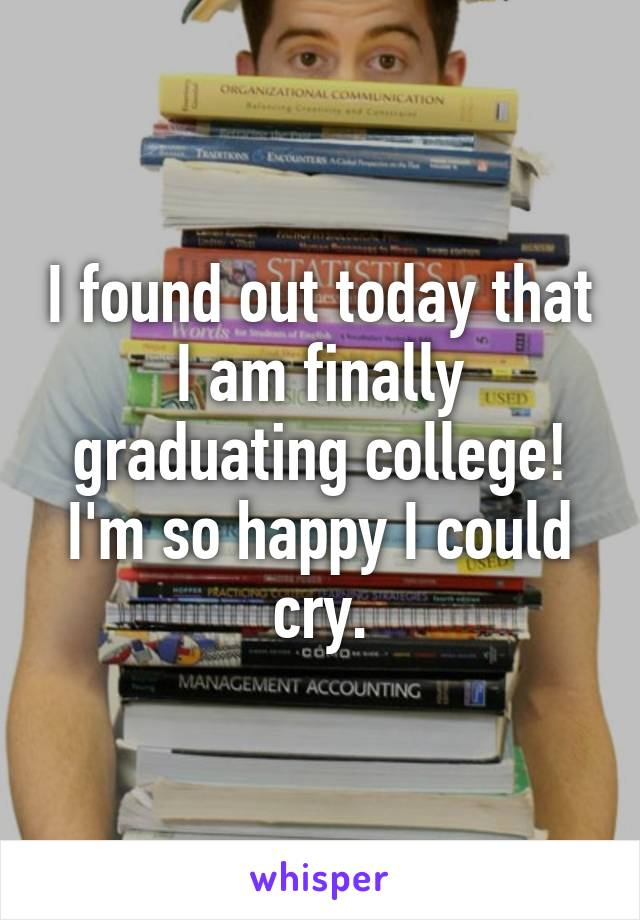 I found out today that I am finally graduating college! I'm so happy I could cry.