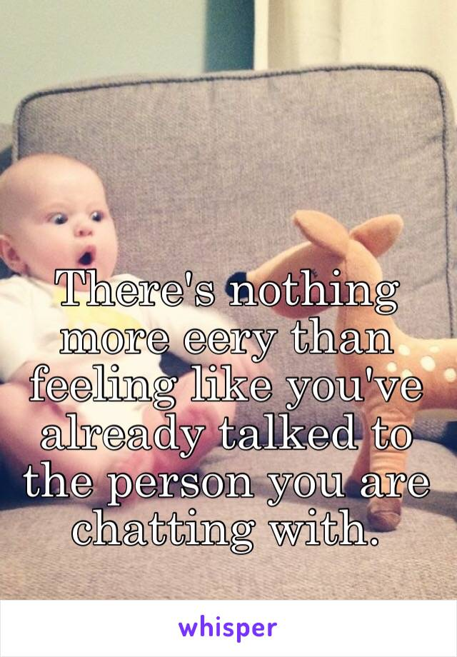 There's nothing more eery than feeling like you've already talked to the person you are chatting with.