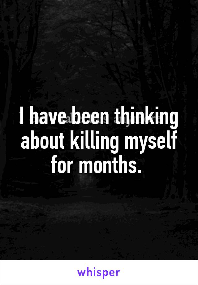 I have been thinking about killing myself for months.