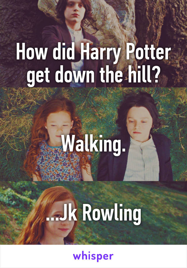 How did Harry Potter get down the hill?   Walking.   ...Jk Rowling