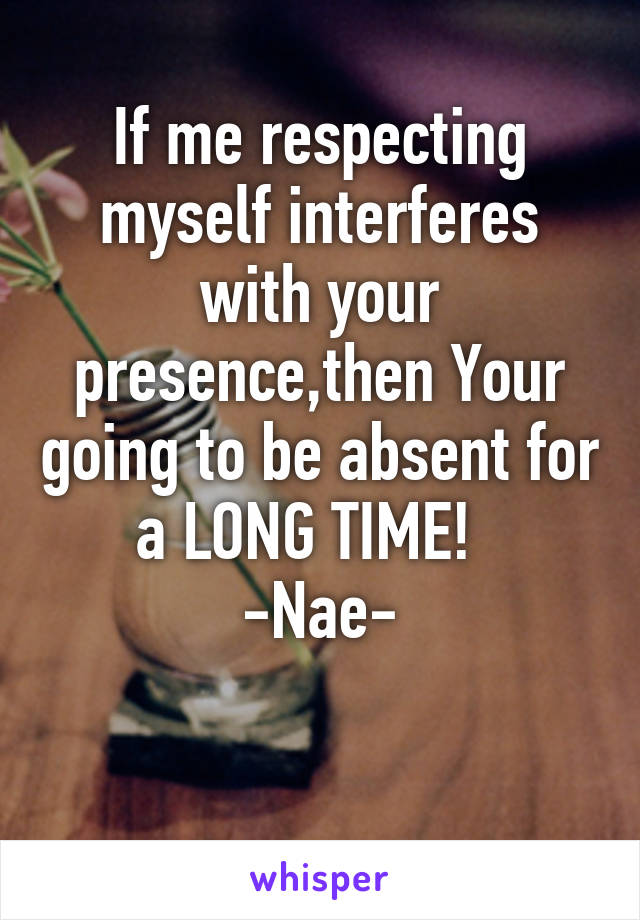 If me respecting myself interferes with your presence,then Your going to be absent for a LONG TIME!   -Nae-