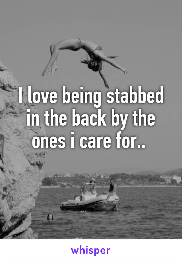 I love being stabbed in the back by the ones i care for..