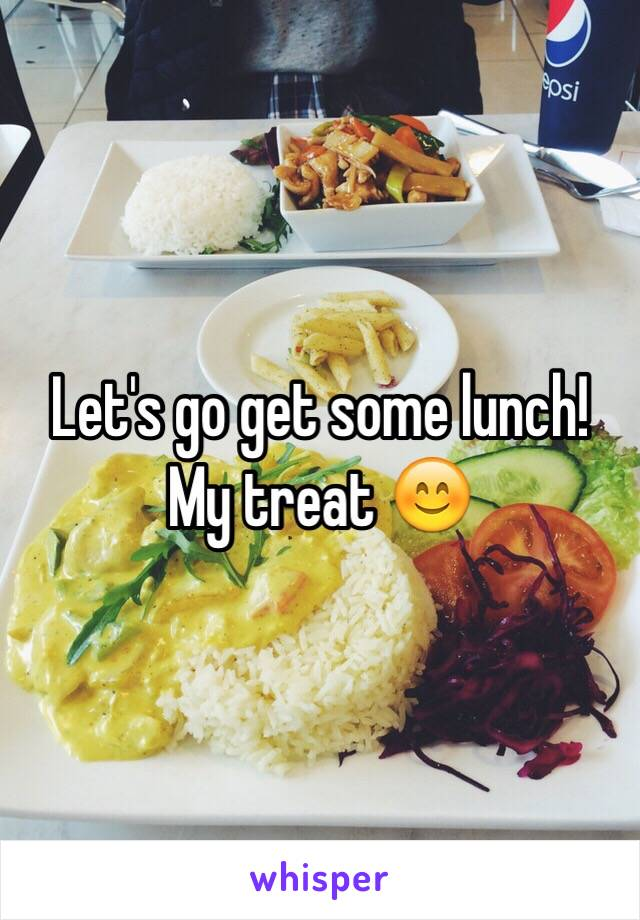 Let's go get some lunch!  My treat 😊