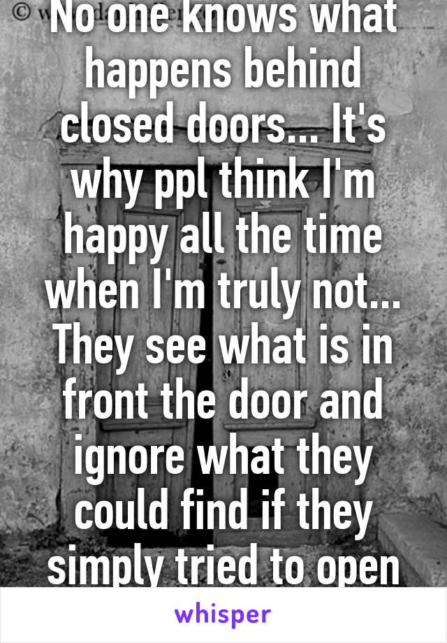 No one knows what happens behind closed doors... It's why ppl think I'm happy all the time when I'm truly not... They see what is in front the door and ignore what they could find if they simply tried to open the door.