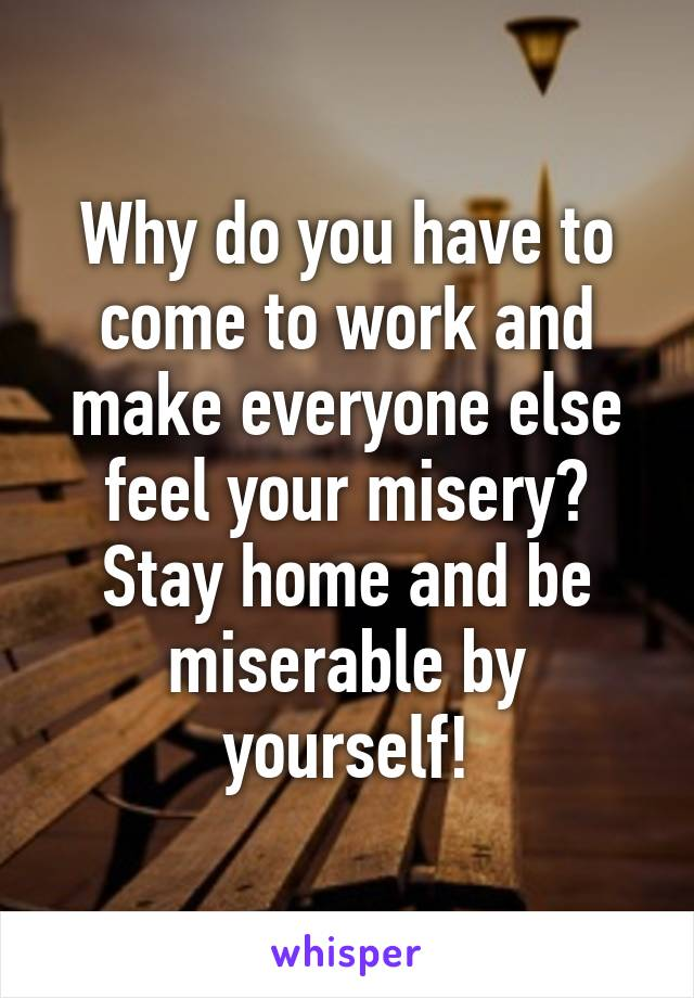 Why do you have to come to work and make everyone else feel your misery? Stay home and be miserable by yourself!