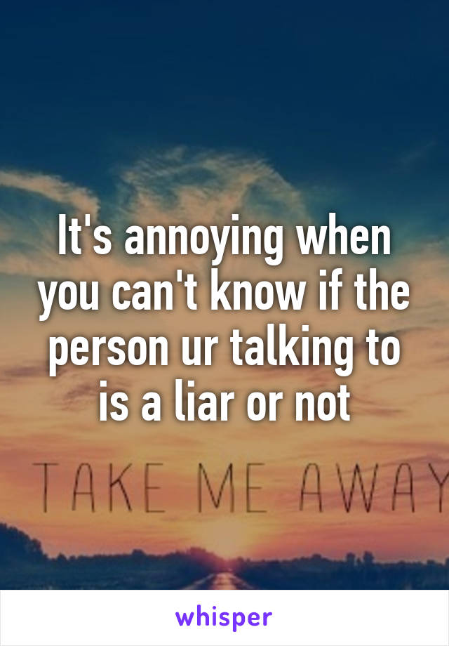 It's annoying when you can't know if the person ur talking to is a liar or not