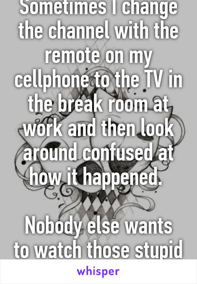 Sometimes I change the channel with the remote on my cellphone to the TV in the break room at work and then look around confused at how it happened.   Nobody else wants to watch those stupid soaps.