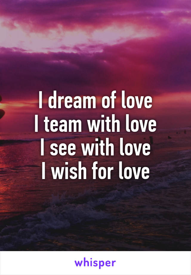 I dream of love I team with love I see with love I wish for love