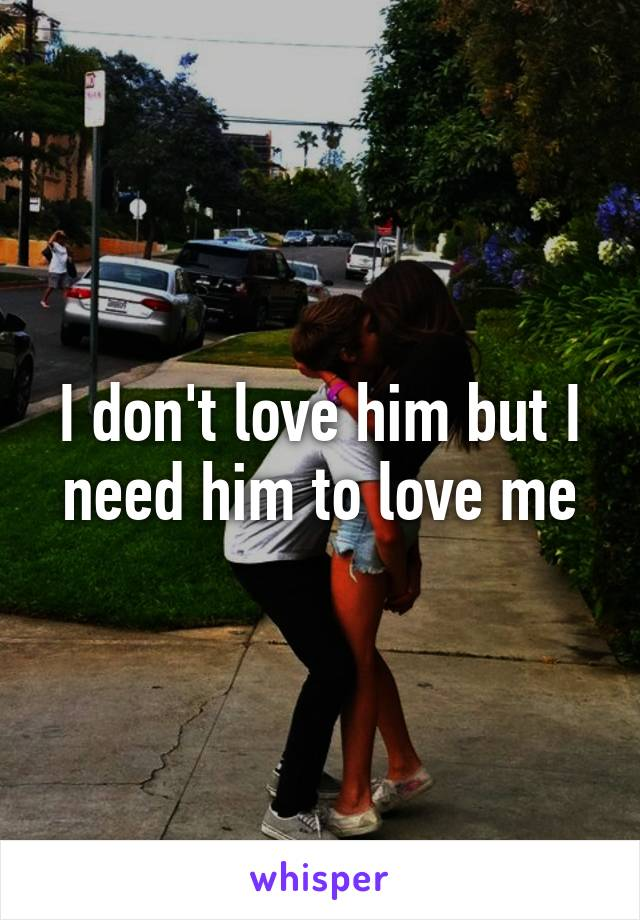 I don't love him but I need him to love me