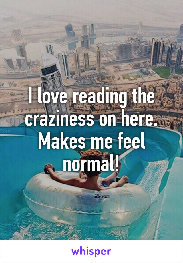 I love reading the craziness on here. Makes me feel normal!
