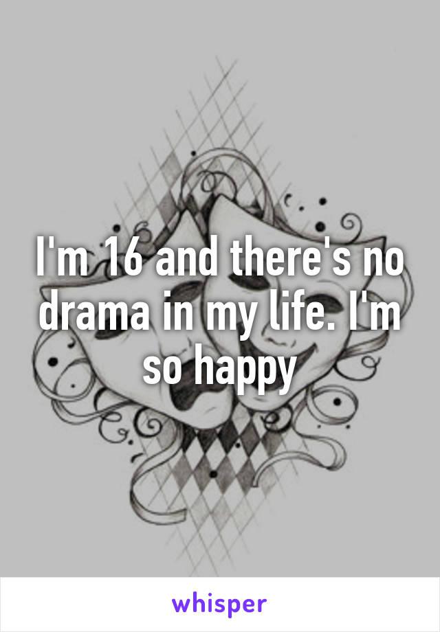 I'm 16 and there's no drama in my life. I'm so happy