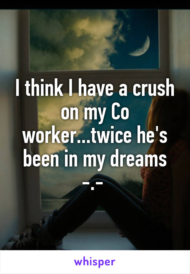I think I have a crush on my Co worker...twice he's been in my dreams -.-