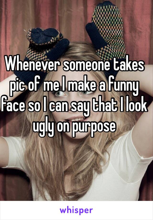 Whenever someone takes pic of me I make a funny face so I can say that I look ugly on purpose