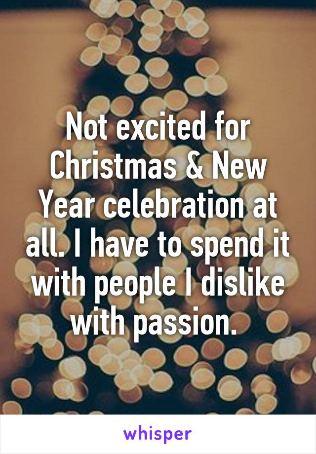 Not excited for Christmas & New Year celebration at all. I have to spend it with people I dislike with passion.