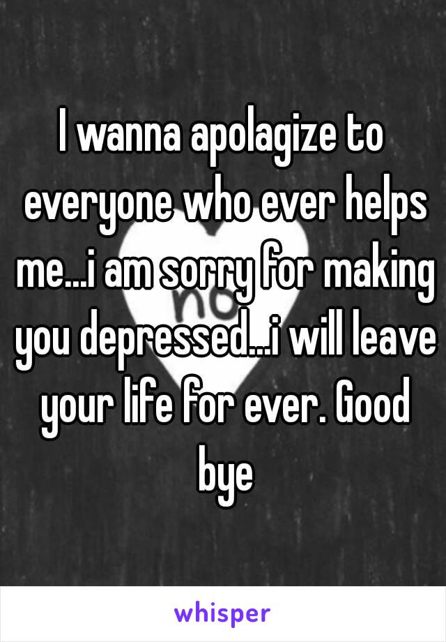 I wanna apolagize to everyone who ever helps me...i am sorry for making you depressed...i will leave your life for ever. Good bye