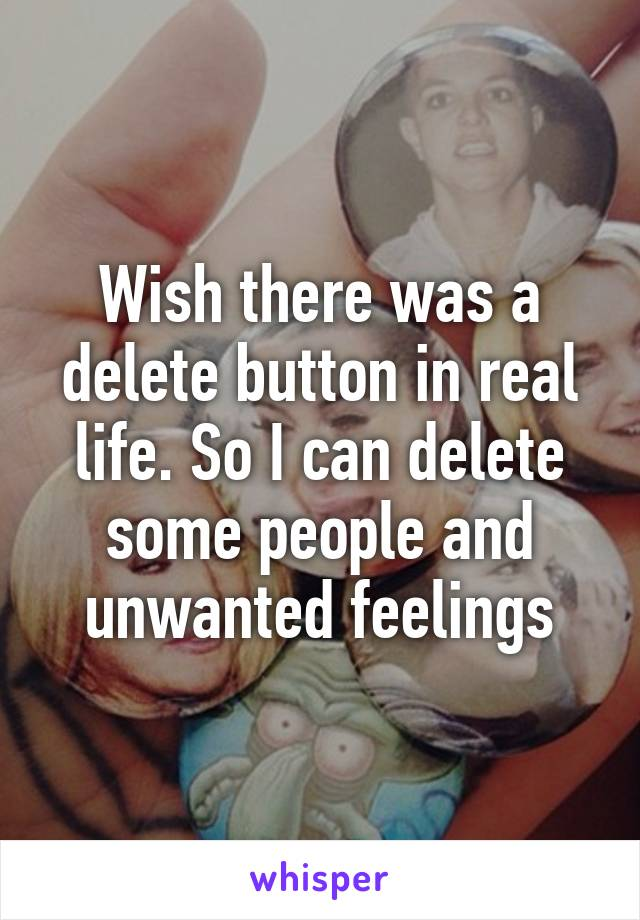 Wish there was a delete button in real life. So I can delete some people and unwanted feelings