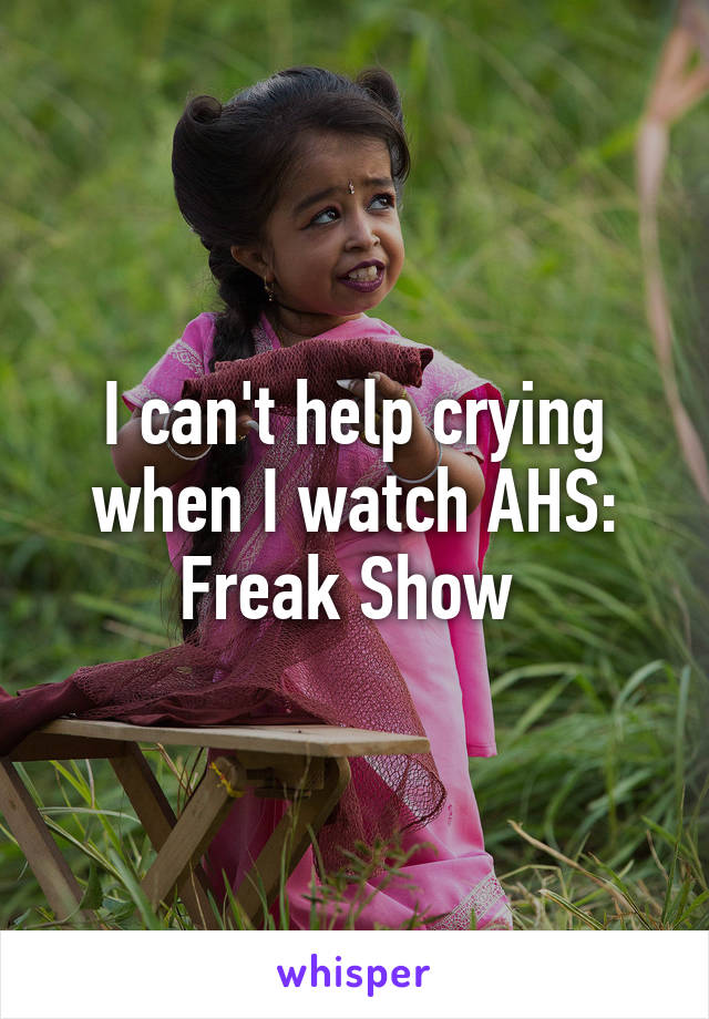 I can't help crying when I watch AHS: Freak Show