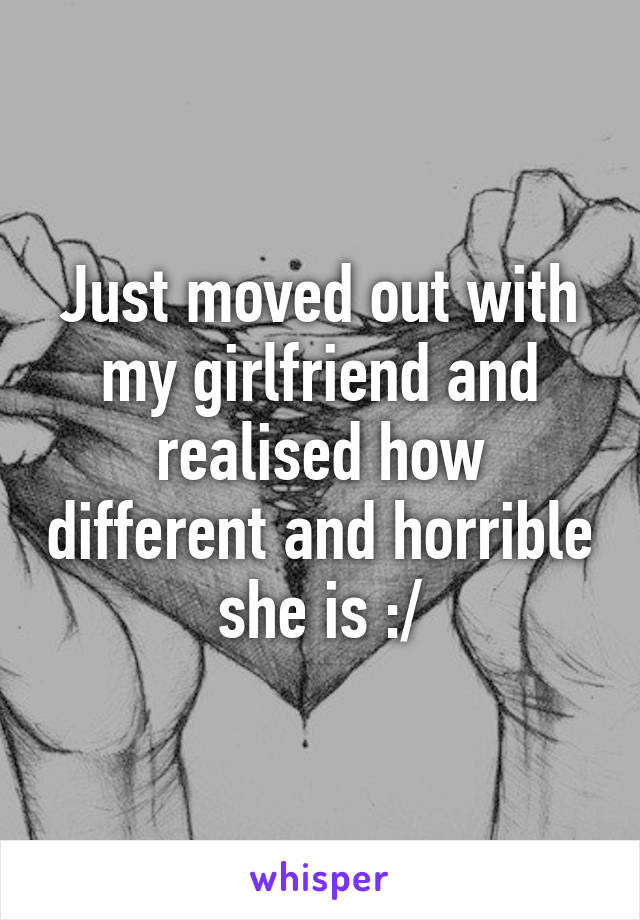 Just moved out with my girlfriend and realised how different and horrible she is :/