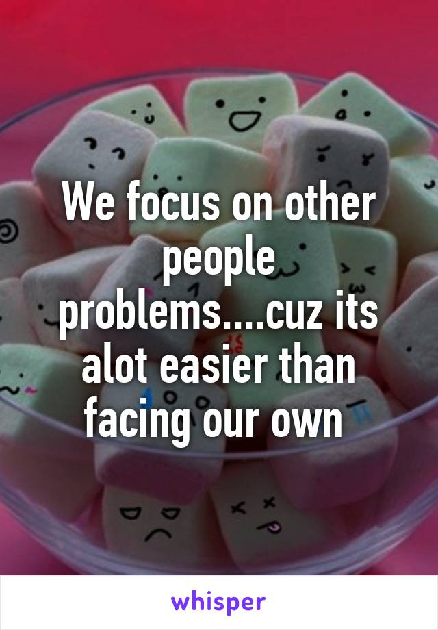 We focus on other people problems....cuz its alot easier than facing our own