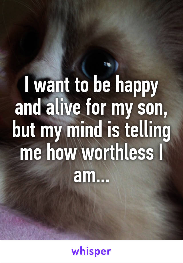 I want to be happy and alive for my son, but my mind is telling me how worthless I am...