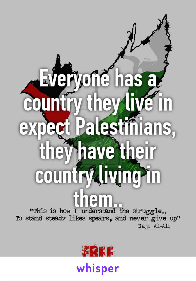 Everyone has a country they live in expect Palestinians, they have their country living in them..