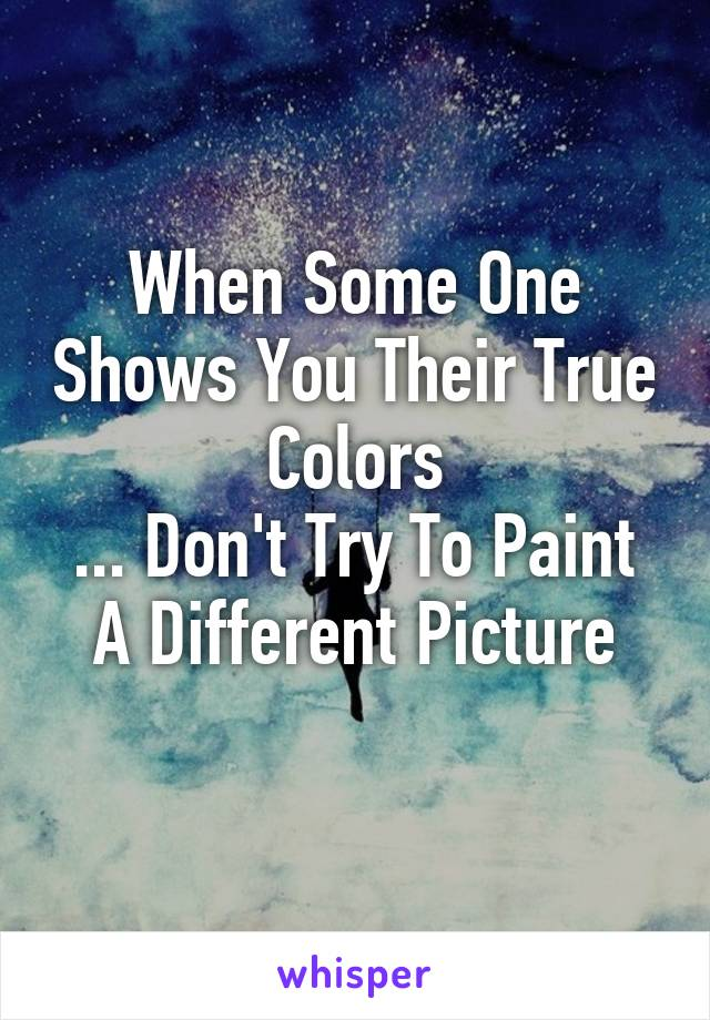 When Some One Shows You Their True Colors ... Don't Try To Paint A Different Picture