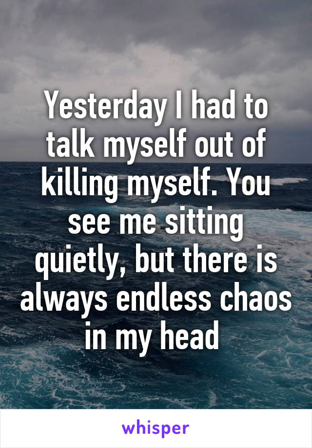 Yesterday I had to talk myself out of killing myself. You see me sitting quietly, but there is always endless chaos in my head