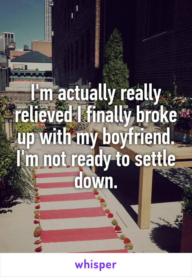 I'm actually really relieved I finally broke up with my boyfriend. I'm not ready to settle down.