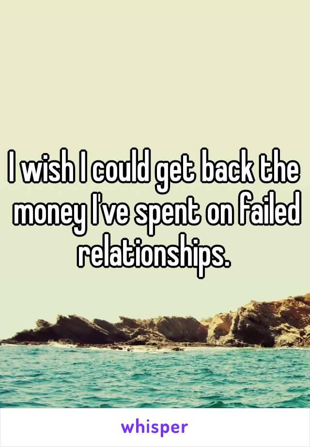 I wish I could get back the money I've spent on failed relationships.