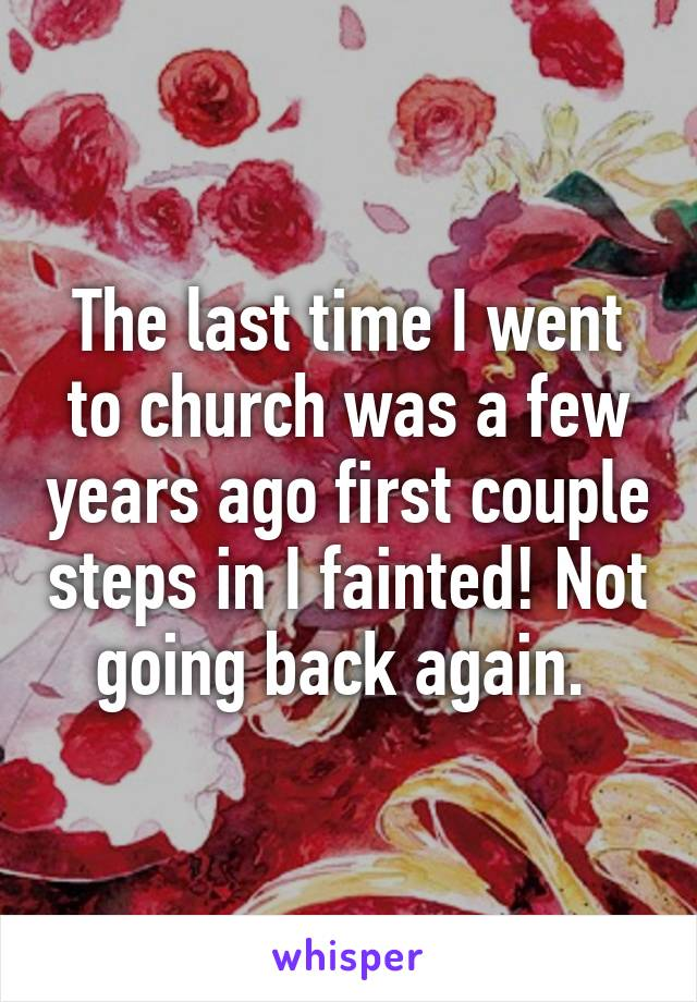 The last time I went to church was a few years ago first couple steps in I fainted! Not going back again.
