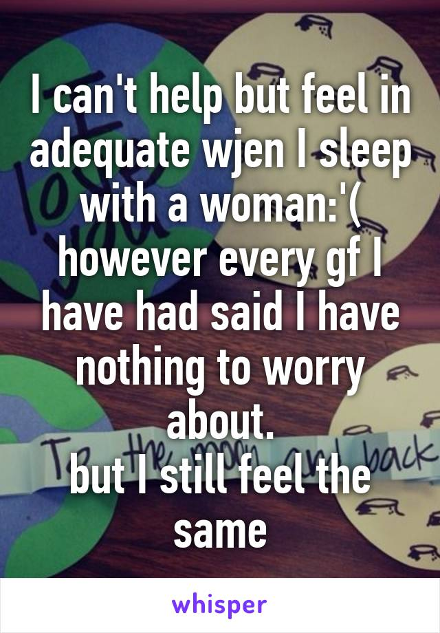I can't help but feel in adequate wjen I sleep with a woman:'( however every gf I have had said I have nothing to worry about. but I still feel the same