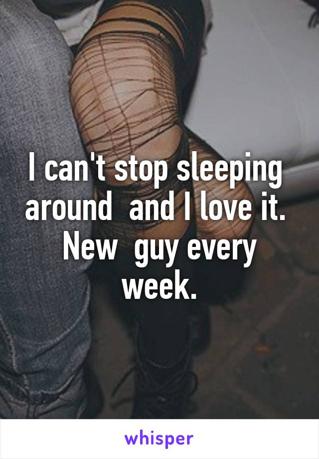 I can't stop sleeping  around  and I love it.  New  guy every week.