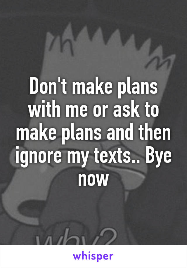 Don't make plans with me or ask to make plans and then ignore my texts.. Bye now
