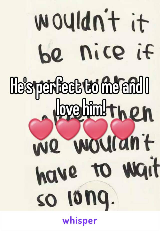 He's perfect to me and I love him! ❤❤❤❤