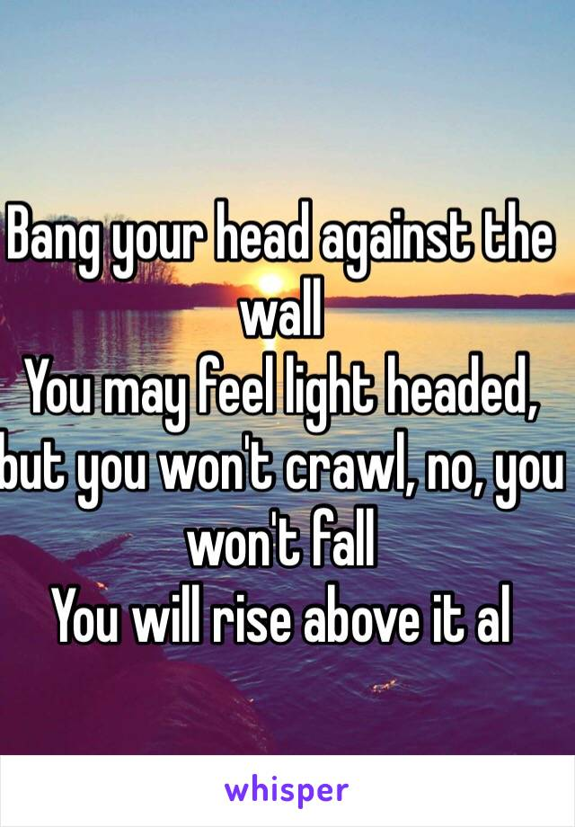 Bang your head against the wall You may feel light headed, but you won't crawl, no, you won't fall You will rise above it al
