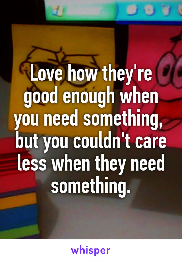 Love how they're good enough when you need something,  but you couldn't care less when they need something.