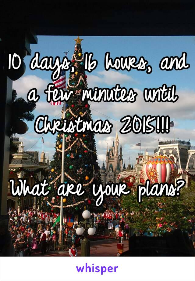 10 days, 16 hours, and a few minutes until Christmas 2015!!!  What are your plans?