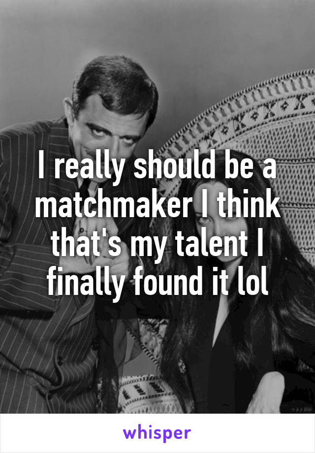I really should be a matchmaker I think that's my talent I finally found it lol